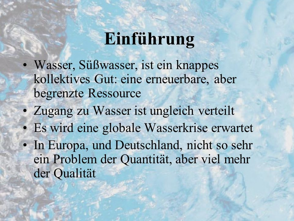 Einführung Wasser, Süßwasser, ist ein knappes kollektives Gut: eine erneuerbare, aber begrenzte Ressource Zugang zu Wasser ist ungleich verteilt Es wird eine globale Wasserkrise erwartet In Europa, und Deutschland, nicht so sehr ein Problem der Quantität, aber viel mehr der Qualität
