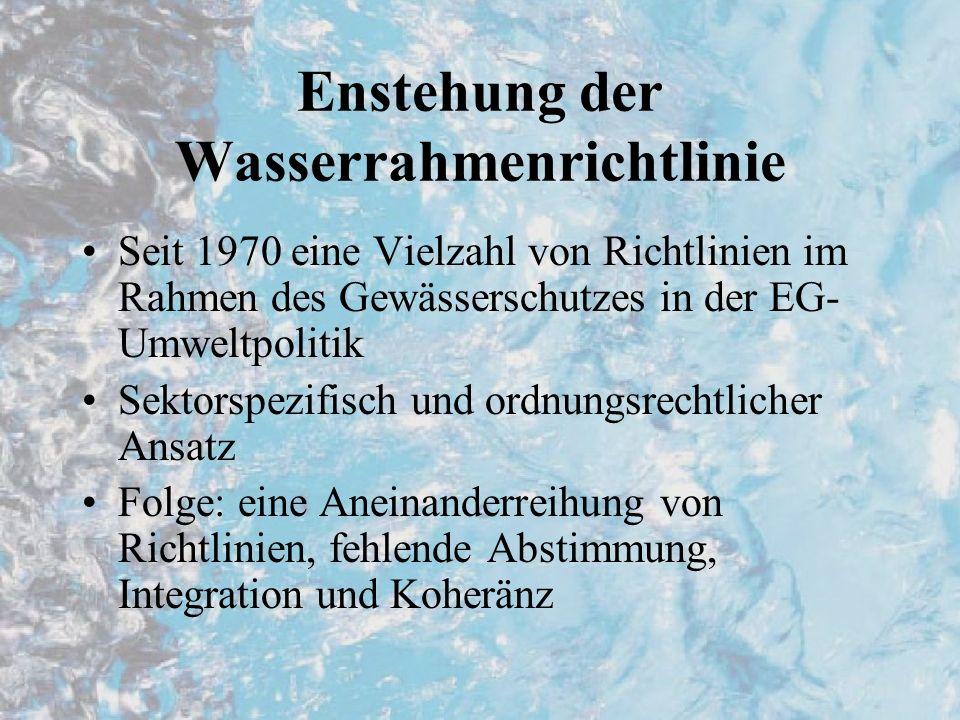Enstehung der Wasserrahmenrichtlinie Seit 1970 eine Vielzahl von Richtlinien im Rahmen des Gewässerschutzes in der EG- Umweltpolitik Sektorspezifisch und ordnungsrechtlicher Ansatz Folge: eine Aneinanderreihung von Richtlinien, fehlende Abstimmung, Integration und Koheränz