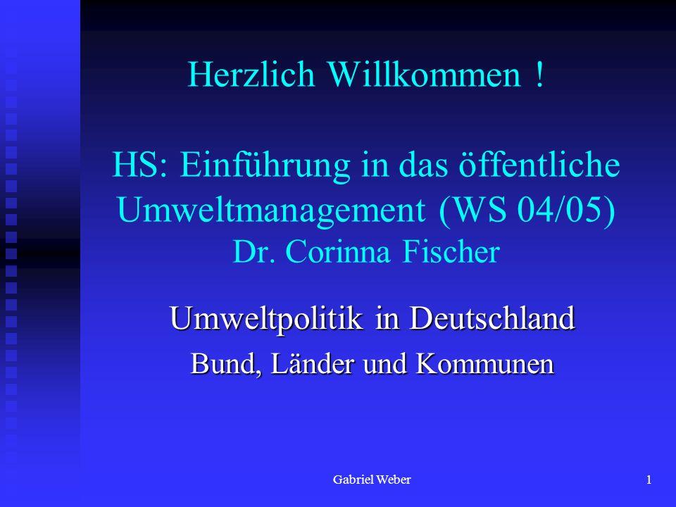 Gabriel Weber1 Herzlich Willkommen ! HS: Einführung in das öffentliche Umweltmanagement (WS 04/05) Dr. Corinna Fischer Umweltpolitik in Deutschland Bu