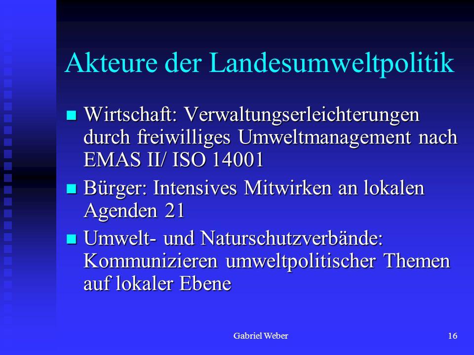 Gabriel Weber16 Akteure der Landesumweltpolitik Wirtschaft: Verwaltungserleichterungen durch freiwilliges Umweltmanagement nach EMAS II/ ISO 14001 Wir