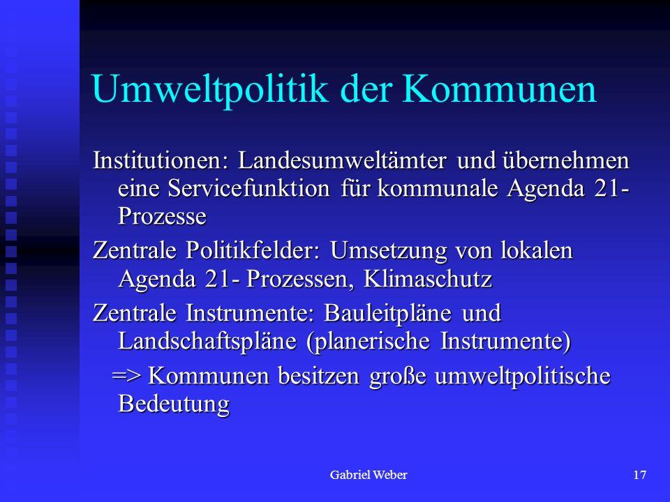 Gabriel Weber17 Umweltpolitik der Kommunen Institutionen: Landesumweltämter und übernehmen eine Servicefunktion für kommunale Agenda 21- Prozesse Zent