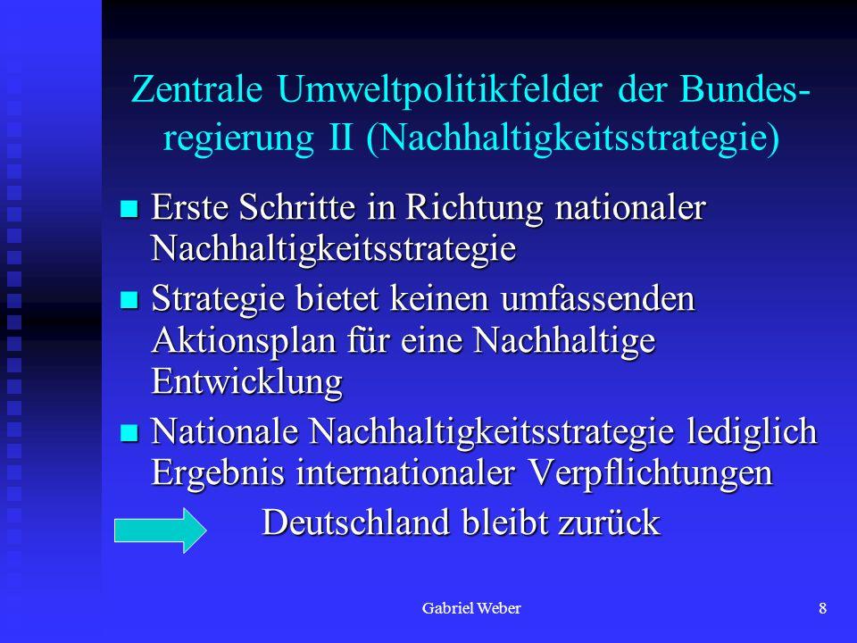 Gabriel Weber8 Zentrale Umweltpolitikfelder der Bundes- regierung II (Nachhaltigkeitsstrategie) Erste Schritte in Richtung nationaler Nachhaltigkeitss