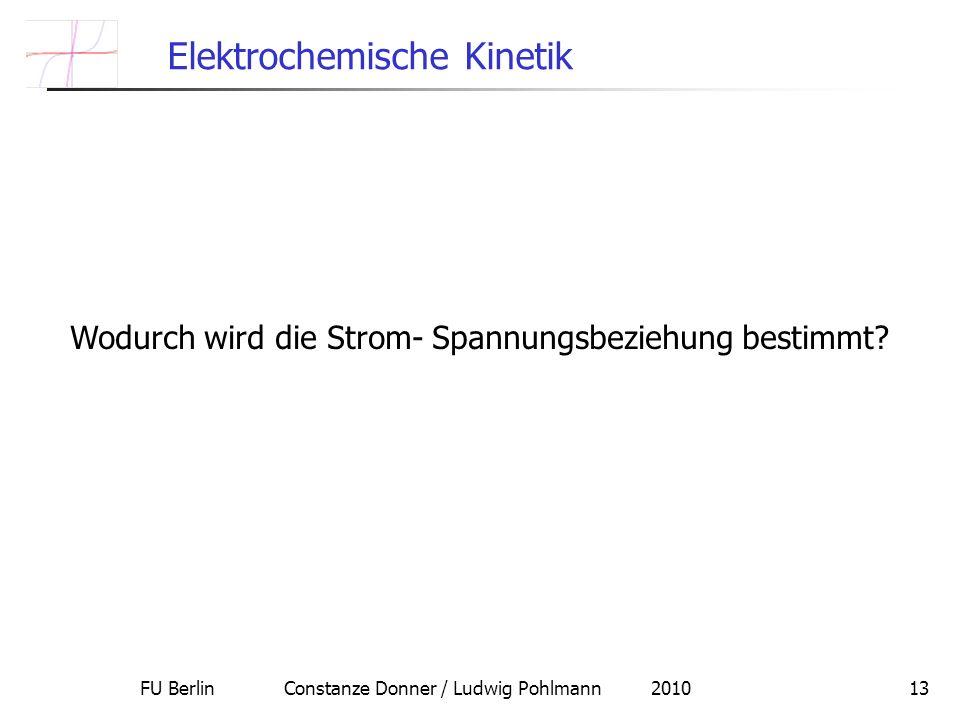 FU Berlin Constanze Donner / Ludwig Pohlmann 201013 Elektrochemische Kinetik Wodurch wird die Strom- Spannungsbeziehung bestimmt?