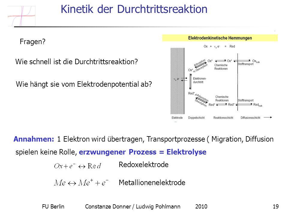 FU Berlin Constanze Donner / Ludwig Pohlmann 201019 Kinetik der Durchtrittsreaktion Annahmen: 1 Elektron wird übertragen, Transportprozesse ( Migration, Diffusion spielen keine Rolle, erzwungener Prozess = Elektrolyse Redoxelektrode Metallionenelektrode Wie schnell ist die Durchtrittsreaktion.