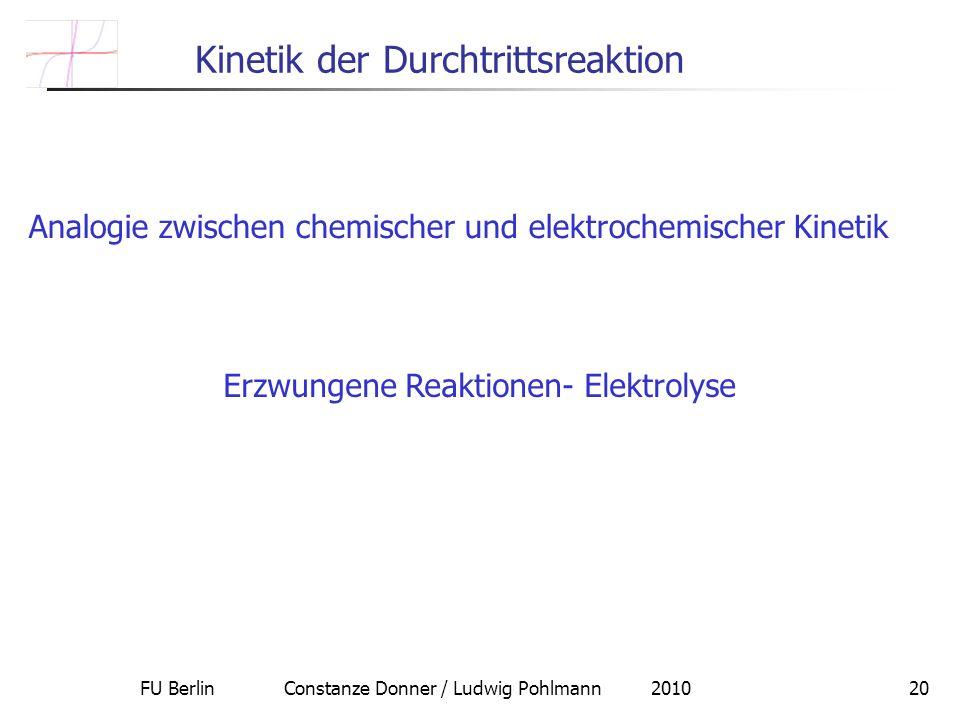 FU Berlin Constanze Donner / Ludwig Pohlmann 201020 Kinetik der Durchtrittsreaktion Analogie zwischen chemischer und elektrochemischer Kinetik Erzwungene Reaktionen- Elektrolyse