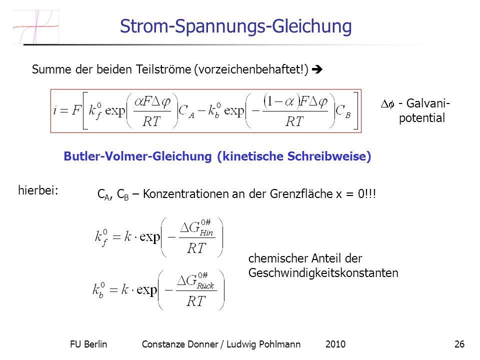 FU Berlin Constanze Donner / Ludwig Pohlmann 201026 Strom-Spannungs-Gleichung Summe der beiden Teilströme (vorzeichenbehaftet!) Butler-Volmer-Gleichung (kinetische Schreibweise) hierbei: C A, C B – Konzentrationen an der Grenzfläche x = 0!!.