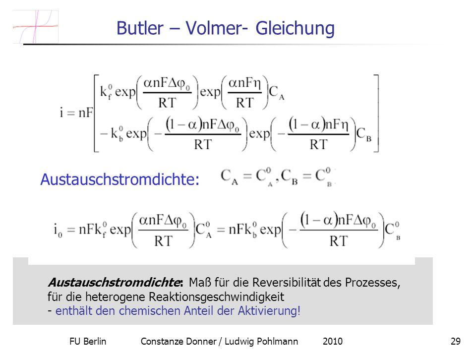 FU Berlin Constanze Donner / Ludwig Pohlmann 201029 Butler – Volmer- Gleichung Austauschstromdichte: Austauschstromdichte: Maß für die Reversibilität des Prozesses, für die heterogene Reaktionsgeschwindigkeit - enthält den chemischen Anteil der Aktivierung!