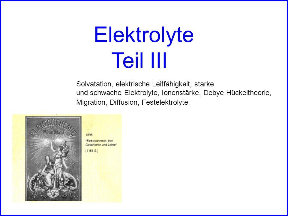 Solvatation, elektrische Leitfähigkeit, starke und schwache Elektrolyte, Ionenstärke, Debye Hückeltheorie, Migration, Diffusion, Festelektrolyte Elekt
