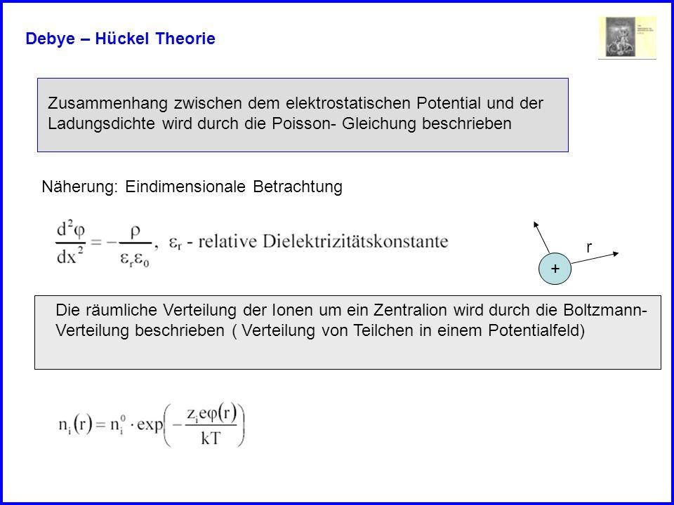 Debye – Hückel Theorie Zusammenhang zwischen dem elektrostatischen Potential und der Ladungsdichte wird durch die Poisson- Gleichung beschrieben Näher
