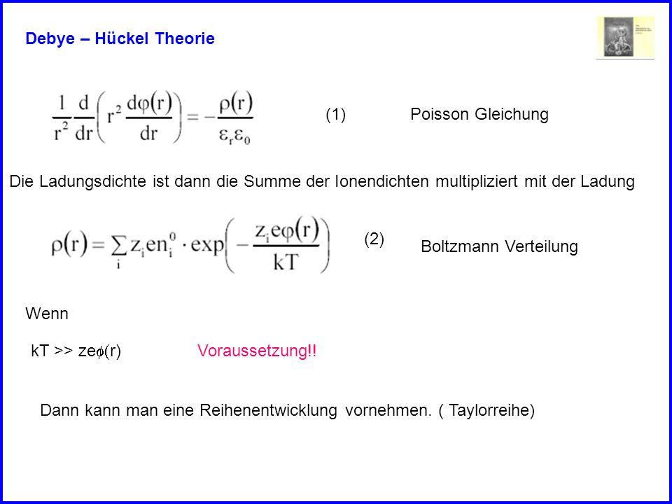 Debye – Hückel Theorie Die Ladungsdichte ist dann die Summe der Ionendichten multipliziert mit der Ladung (2) (1)Poisson Gleichung Kombination von (1)
