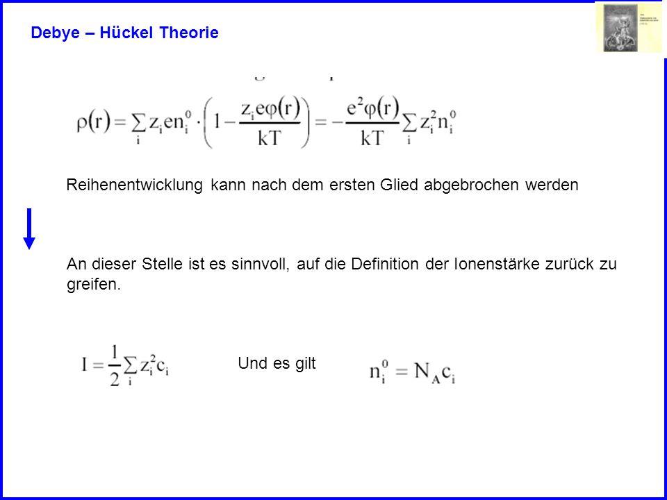Debye – Hückel Theorie Reihenentwicklung kann nach dem ersten Glied abgebrochen werden An dieser Stelle ist es sinnvoll, auf die Definition der Ionens