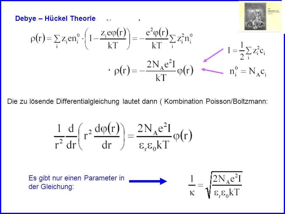 Debye – Hückel Theorie Die zu lösende Differentialgleichung lautet dann ( Kombination Poisson/Boltzmann: Es gibt nur einen Parameter in der Gleichung: