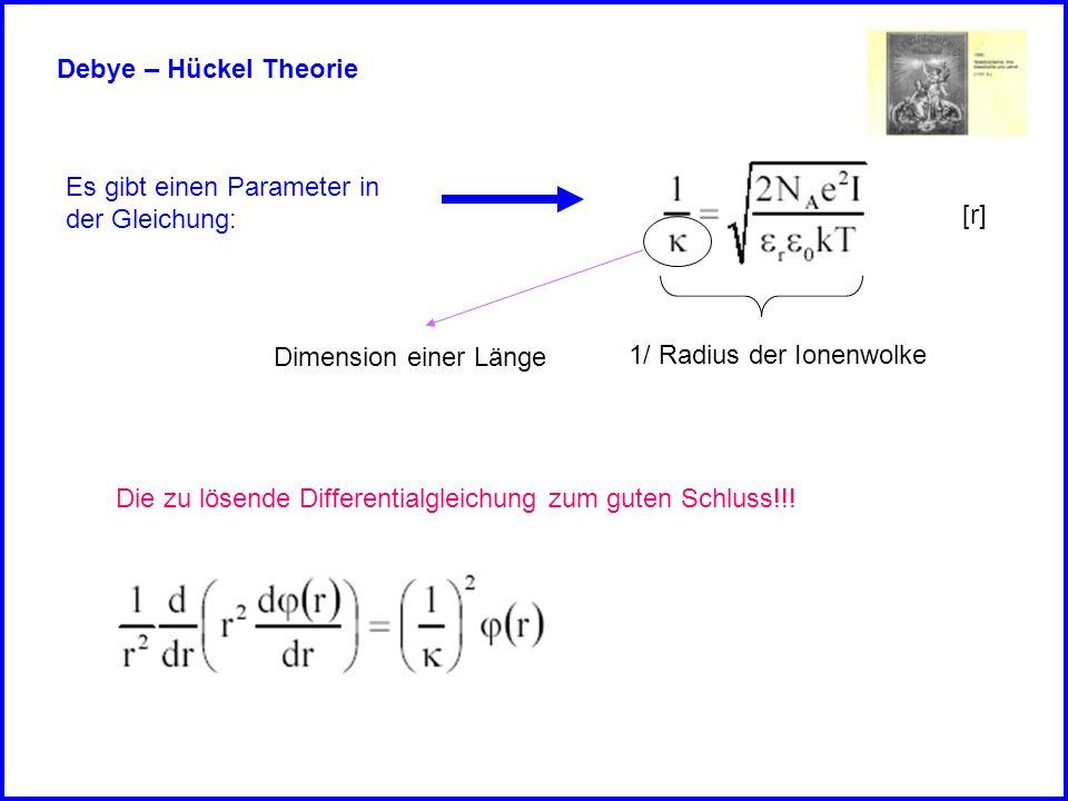 Debye – Hückel Theorie Es gibt einen Parameter in der Gleichung: [r] 1/ Radius der Ionenwolke Die zu lösende Differentialgleichung zum guten Schluss!!