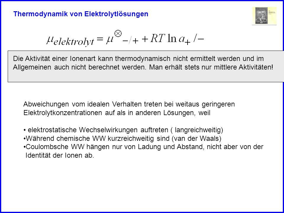 Thermodynamik von Elektrolytlösungen Die Aktivität einer Ionenart kann thermodynamisch nicht ermittelt werden und im Allgemeinen auch nicht berechnet