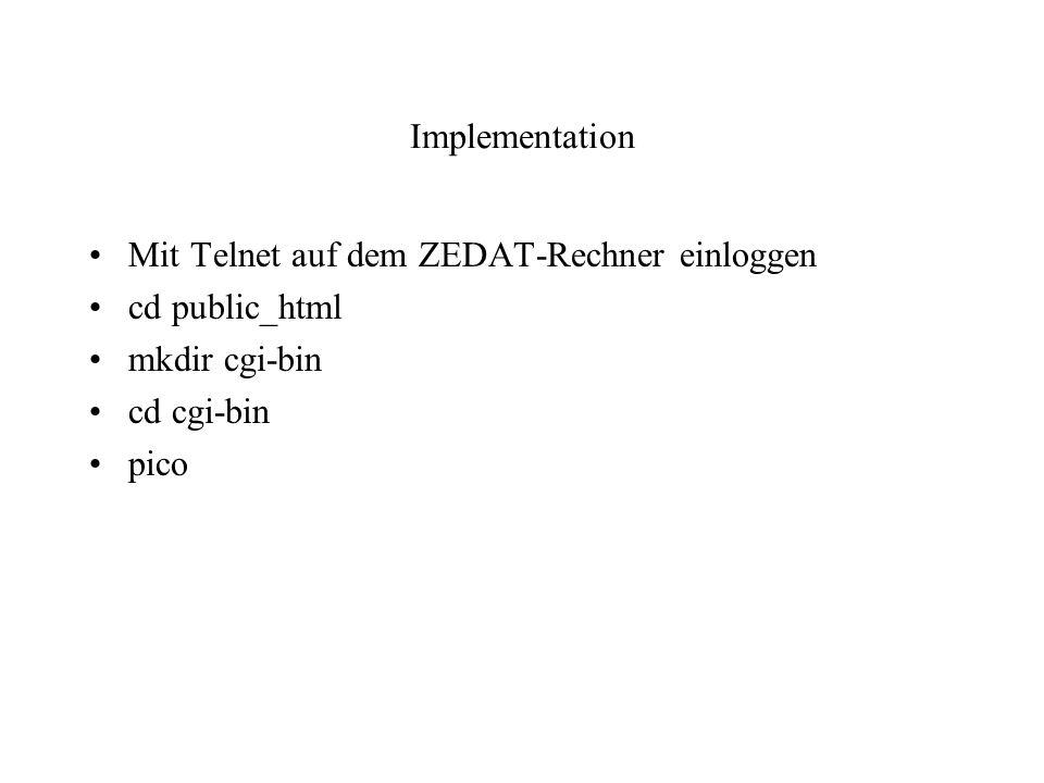 Implementation Mit Telnet auf dem ZEDAT-Rechner einloggen cd public_html mkdir cgi-bin cd cgi-bin pico
