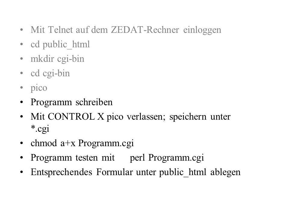Mit Telnet auf dem ZEDAT-Rechner einloggen cd public_html mkdir cgi-bin cd cgi-bin pico Programm schreiben Mit CONTROL X pico verlassen; speichern unter *.cgi chmod a+x Programm.cgi Programm testen mit perl Programm.cgi Entsprechendes Formular unter public_html ablegen