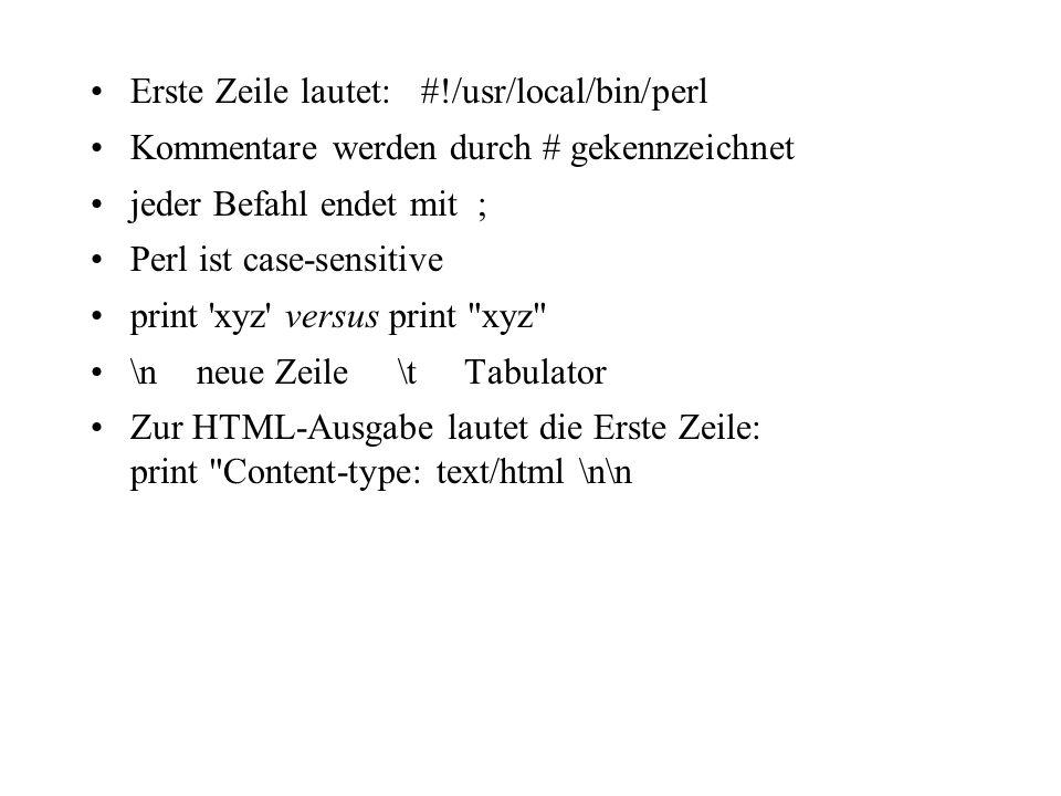 Erste Zeile lautet: #!/usr/local/bin/perl Kommentare werden durch # gekennzeichnet jeder Befahl endet mit ; Perl ist case-sensitive print xyz versus print xyz \nneue Zeile \t Tabulator Zur HTML-Ausgabe lautet die Erste Zeile: print Content-type: text/html \n\n