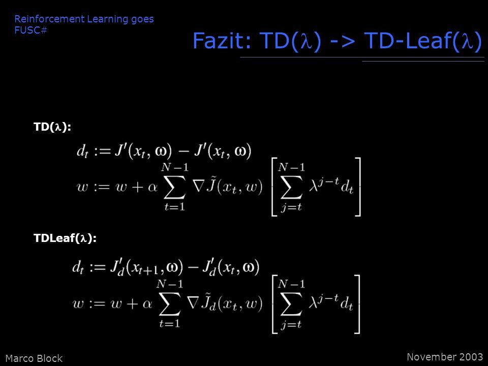 Marco Block Fazit: TD() -> TD-Leaf() TDLeaf(): TD(): Reinforcement Learning goes FUSC# November 2003