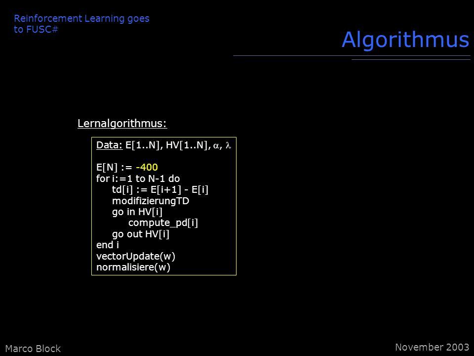 Marco Block Algorithmus Reinforcement Learning goes to FUSC# November 2003 Data: E[1..N], HV[1..N],, E[N] := -400 for i:=1 to N-1 do td[i] := E[i+1] - E[i] modifizierungTD go in HV[i] compute_pd[i] go out HV[i] end i vectorUpdate(w) normalisiere(w) Lernalgorithmus: