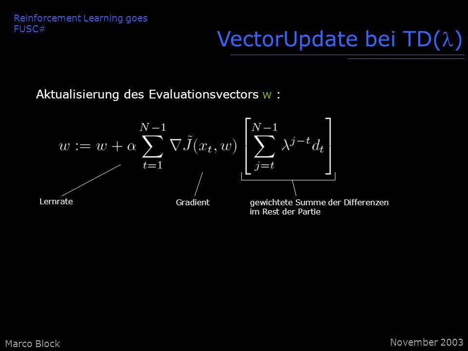 Marco Block VectorUpdate bei TD() Aktualisierung des Evaluationsvectors w : Lernrate Gradientgewichtete Summe der Differenzen im Rest der Partie Reinforcement Learning goes FUSC# November 2003