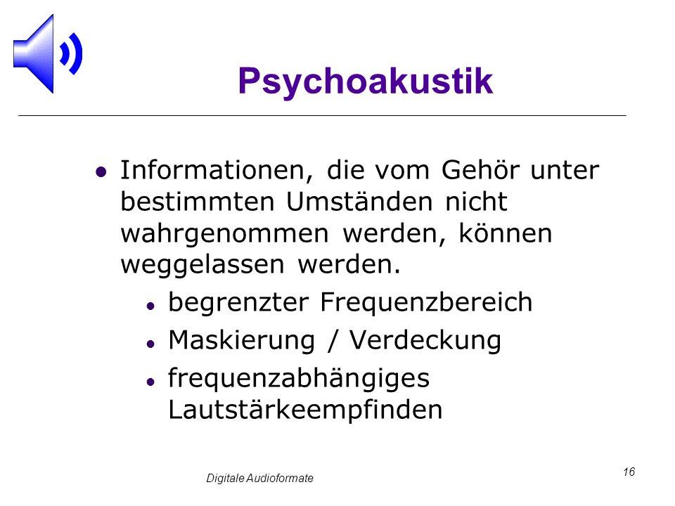 Digitale Audioformate 16 Psychoakustik Informationen, die vom Gehör unter bestimmten Umständen nicht wahrgenommen werden, können weggelassen werden. b