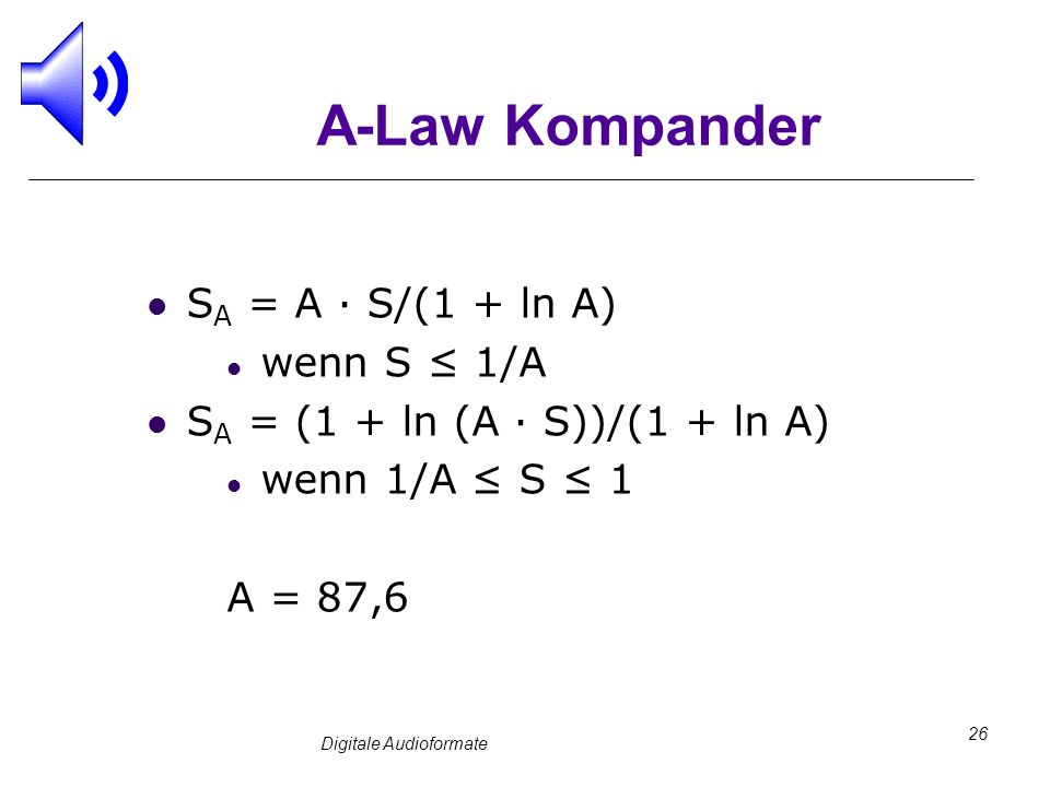 Digitale Audioformate 26 A-Law Kompander S A = A · S/(1 + ln A) wenn S 1/A S A = (1 + ln (A · S))/(1 + ln A) wenn 1/A S 1 A = 87,6