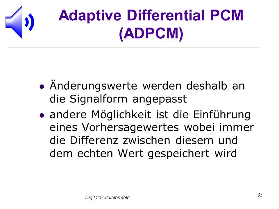 Digitale Audioformate 33 Adaptive Differential PCM (ADPCM) Änderungswerte werden deshalb an die Signalform angepasst andere Möglichkeit ist die Einfüh