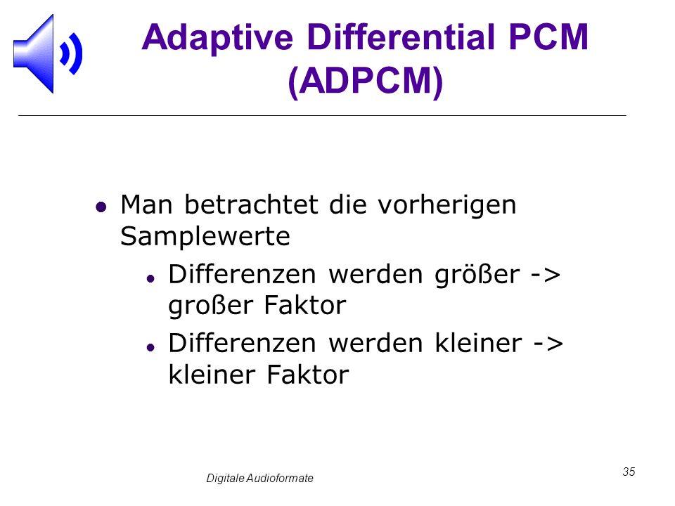 Digitale Audioformate 35 Adaptive Differential PCM (ADPCM) Man betrachtet die vorherigen Samplewerte Differenzen werden größer -> großer Faktor Differ