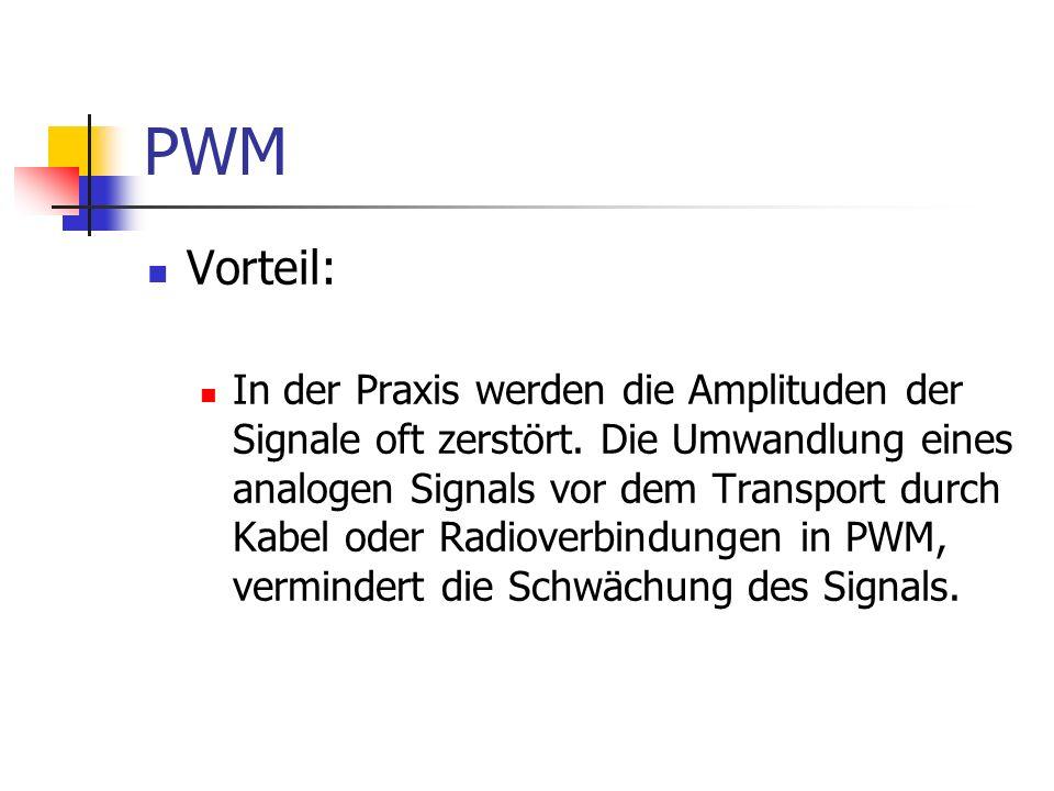 PWM Vorteil: In der Praxis werden die Amplituden der Signale oft zerstört. Die Umwandlung eines analogen Signals vor dem Transport durch Kabel oder Ra