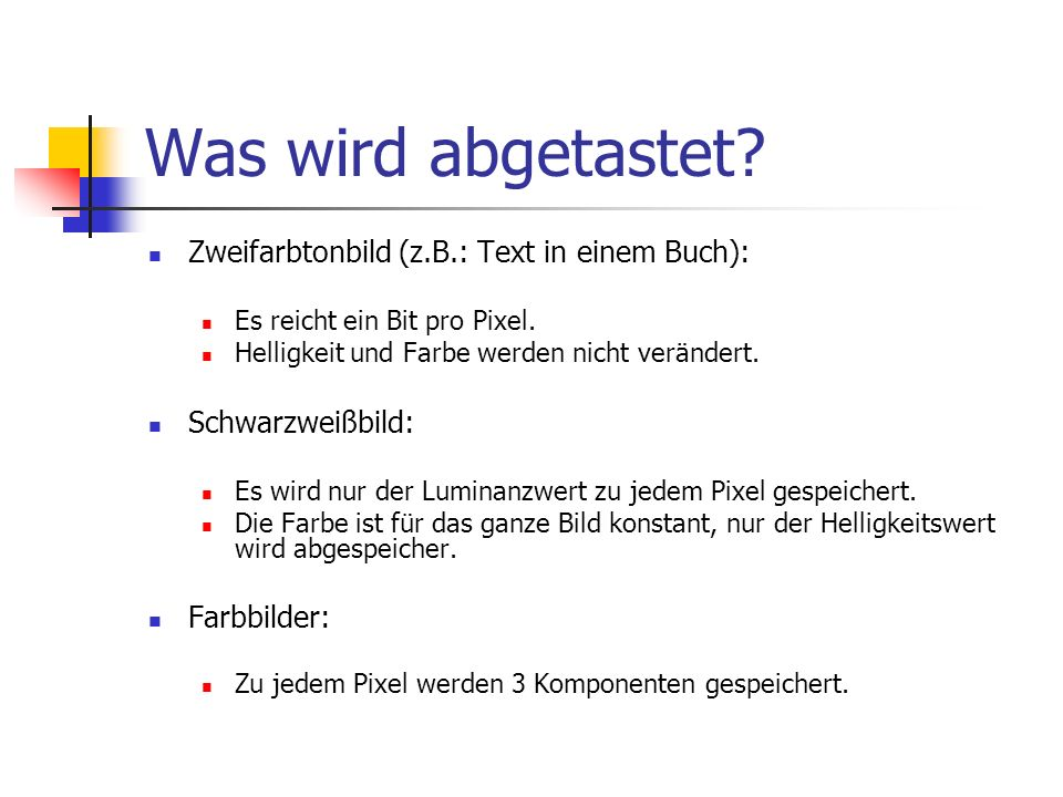 Was wird abgetastet? Zweifarbtonbild (z.B.: Text in einem Buch): Es reicht ein Bit pro Pixel. Helligkeit und Farbe werden nicht verändert. Schwarzweiß