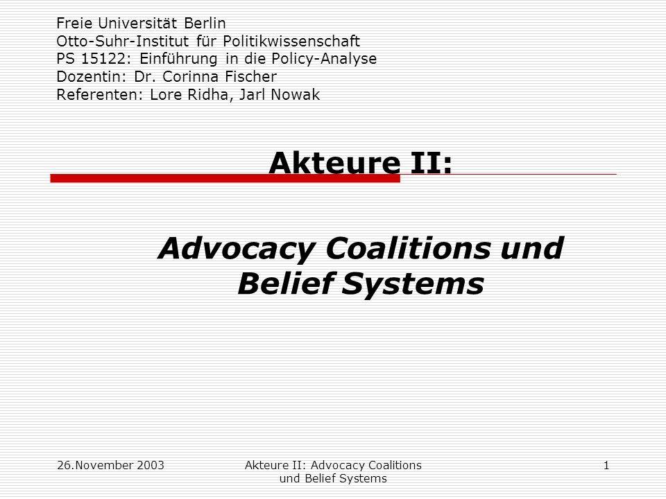 26.November 2003Akteure II: Advocacy Coalitions und Belief Systems 12 Übersicht Grundannahmen Diagramm ACF und Erläuterungen Hypothesen (9 in 3 Bereichen): Zu Advocacy Coalitions Zu Policy-Wandel Zum Lernen Anwendungsbeispiel Weiterentwicklung, Kritik, Diskussion