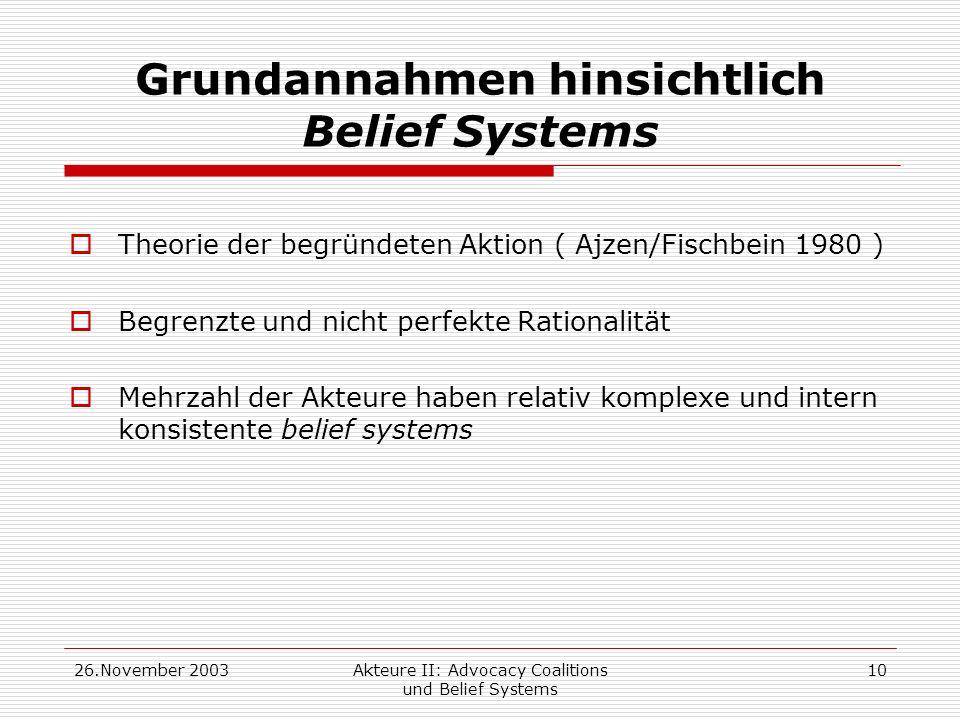 26.November 2003Akteure II: Advocacy Coalitions und Belief Systems 10 Grundannahmen hinsichtlich Belief Systems Theorie der begründeten Aktion ( Ajzen