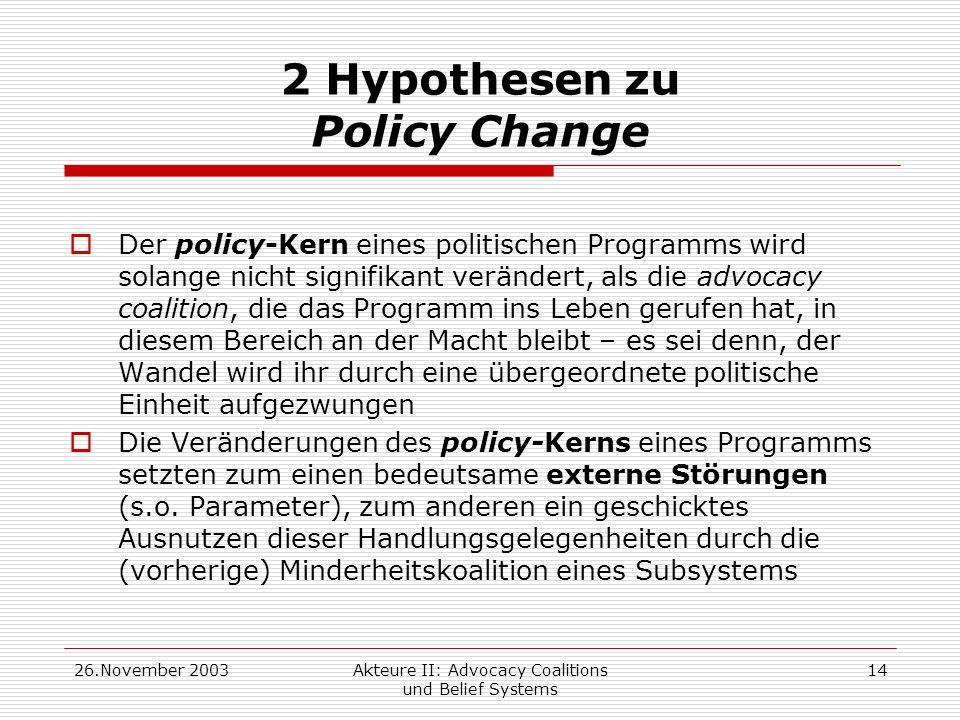 26.November 2003Akteure II: Advocacy Coalitions und Belief Systems 14 2 Hypothesen zu Policy Change Der policy-Kern eines politischen Programms wird s