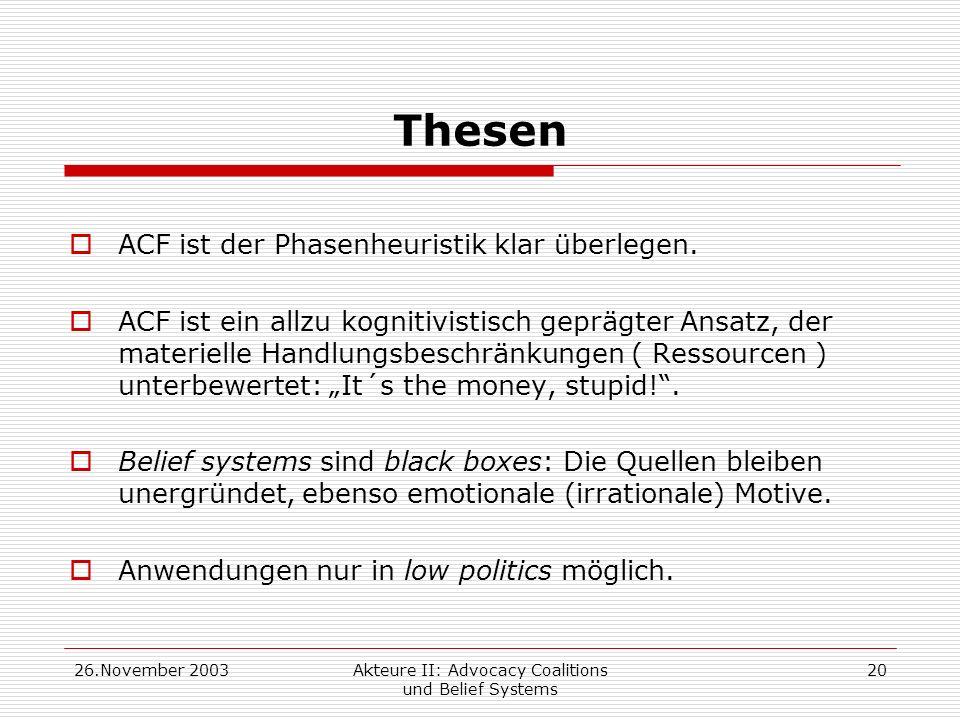 26.November 2003Akteure II: Advocacy Coalitions und Belief Systems 20 Thesen ACF ist der Phasenheuristik klar überlegen. ACF ist ein allzu kognitivist