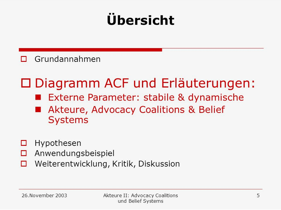 26.November 2003Akteure II: Advocacy Coalitions und Belief Systems 16 Übersicht Grundannahmen Diagramm ACF und Erläuterungen Hypothesen Anwendungsbeispiel Weiterentwicklung, Kritik, Diskussion