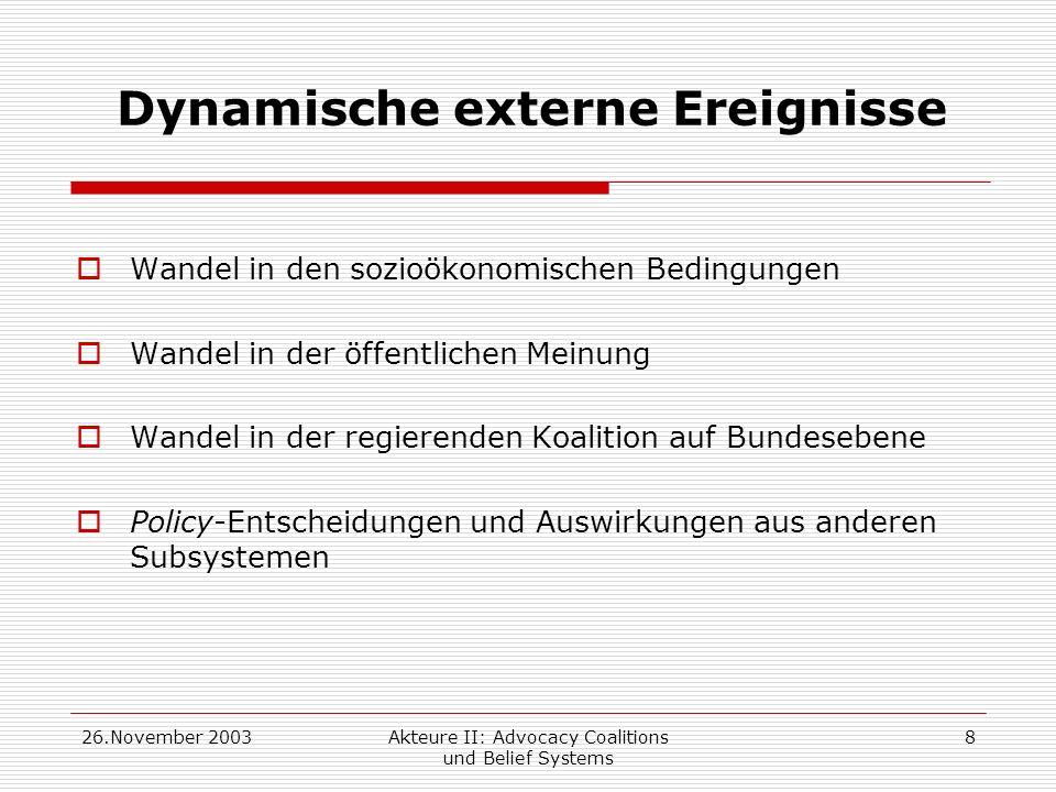 26.November 2003Akteure II: Advocacy Coalitions und Belief Systems 8 Dynamische externe Ereignisse Wandel in den sozioökonomischen Bedingungen Wandel