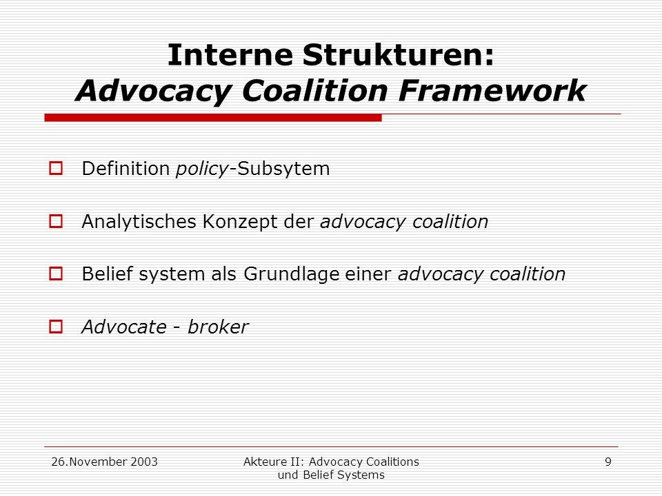 26.November 2003Akteure II: Advocacy Coalitions und Belief Systems 9 Interne Strukturen: Advocacy Coalition Framework Definition policy-Subsytem Analytisches Konzept der advocacy coalition Belief system als Grundlage einer advocacy coalition Advocate - broker