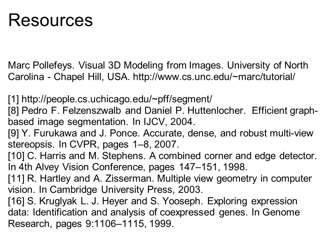 Resources Marc Pollefeys. Visual 3D Modeling from Images. University of North Carolina - Chapel Hill, USA. http://www.cs.unc.edu/~marc/tutorial/ [1] h