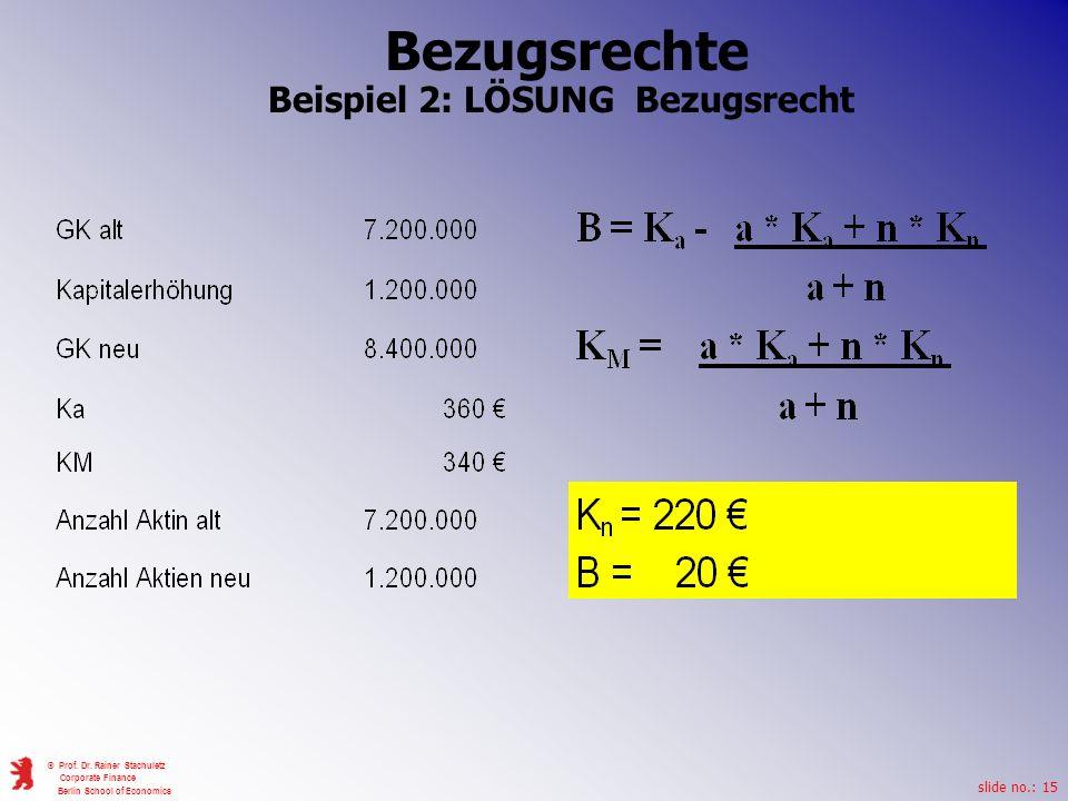 slide no.: 15 © Prof. Dr. Rainer Stachuletz Corporate Finance Berlin School of Economics Bezugsrechte Beispiel 2: LÖSUNG Bezugsrecht