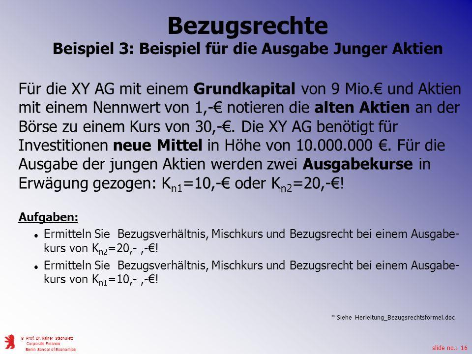 slide no.: 16 © Prof. Dr. Rainer Stachuletz Corporate Finance Berlin School of Economics Für die XY AG mit einem Grundkapital von 9 Mio. und Aktien mi