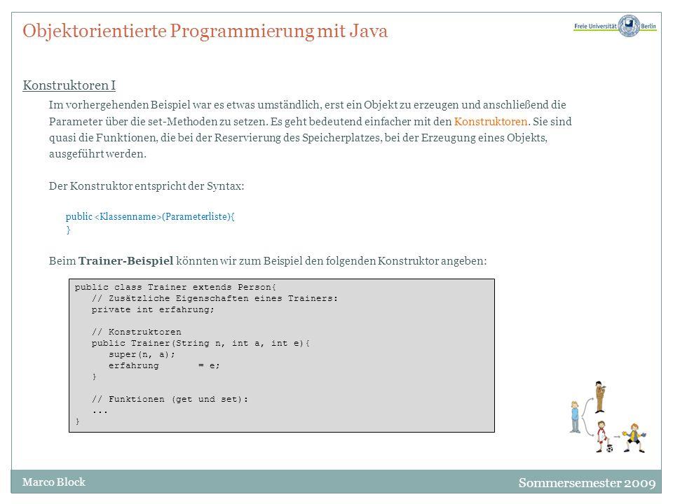 Sommersemester 2009 Marco Block Objektorientierte Programmierung mit Java Konstruktoren I Im vorhergehenden Beispiel war es etwas umständlich, erst ei