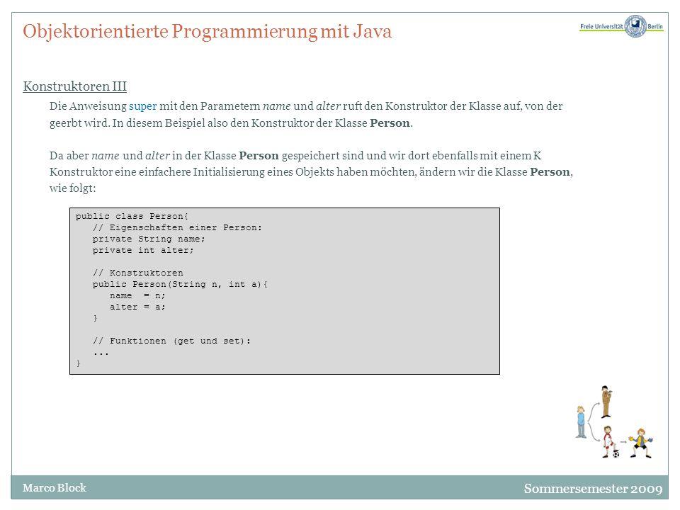 Sommersemester 2009 Marco Block Objektorientierte Programmierung mit Java Konstruktoren III Die Anweisung super mit den Parametern name und alter ruft