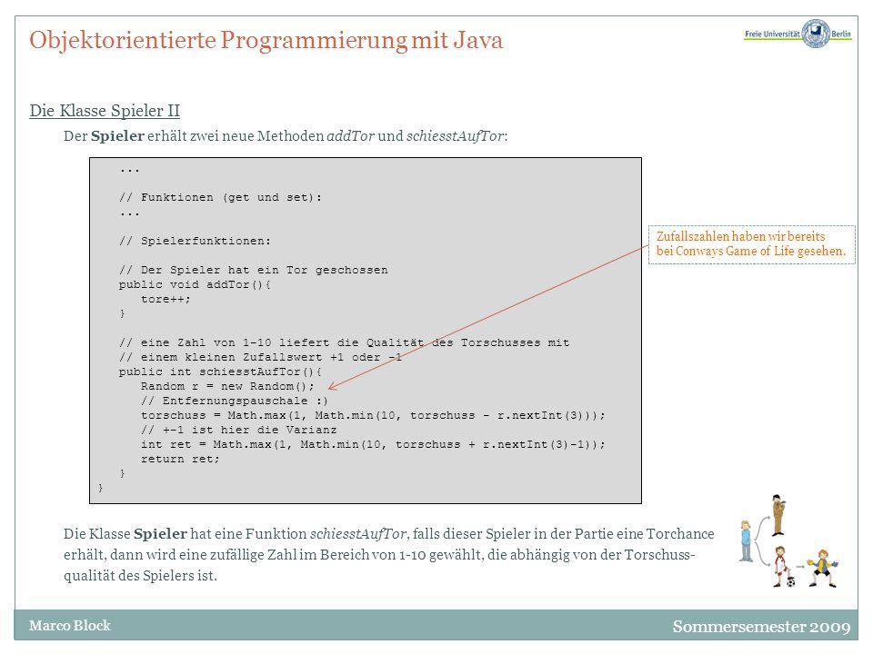Sommersemester 2009 Marco Block Objektorientierte Programmierung mit Java Die Klasse Spieler II Der Spieler erhält zwei neue Methoden addTor und schie