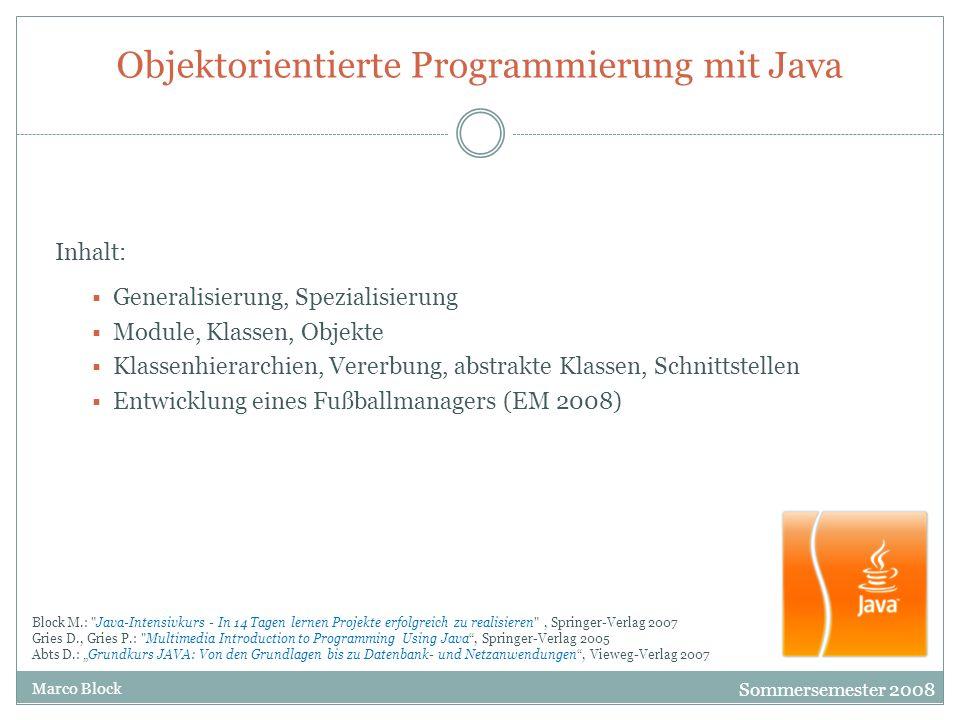Sommersemester 2009 Marco Block Objektorientierte Programmierung mit Java Objekte und Instanzen I Bisher haben wir die Dinge klassifiziert (einen Bauplan erstellt) und die Gemeinsamkeiten in zusätzlichen Klassen beschrieben, aber noch keinen Spieler oder Trainer, der diese Eigenschaften und Funktionen besitzt erzeugt und untersucht.