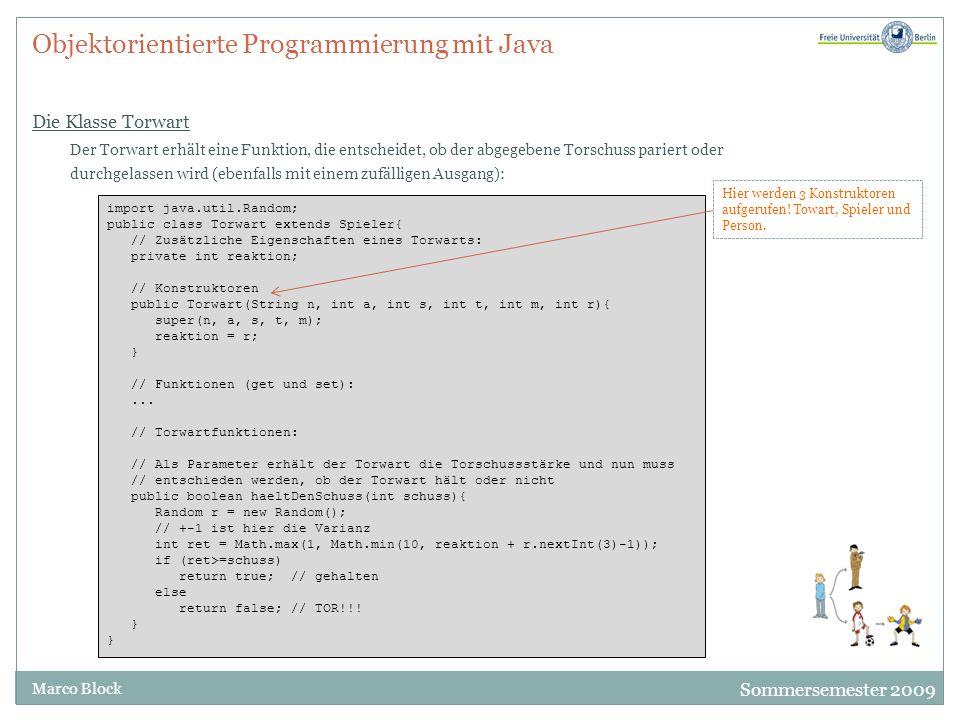 Sommersemester 2009 Marco Block Objektorientierte Programmierung mit Java Die Klasse Torwart Der Torwart erhält eine Funktion, die entscheidet, ob der