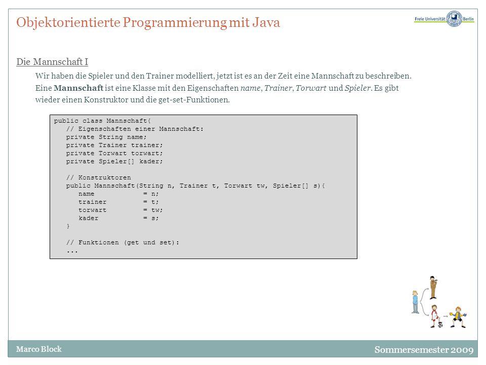 Sommersemester 2009 Marco Block Objektorientierte Programmierung mit Java Die Mannschaft I Wir haben die Spieler und den Trainer modelliert, jetzt ist