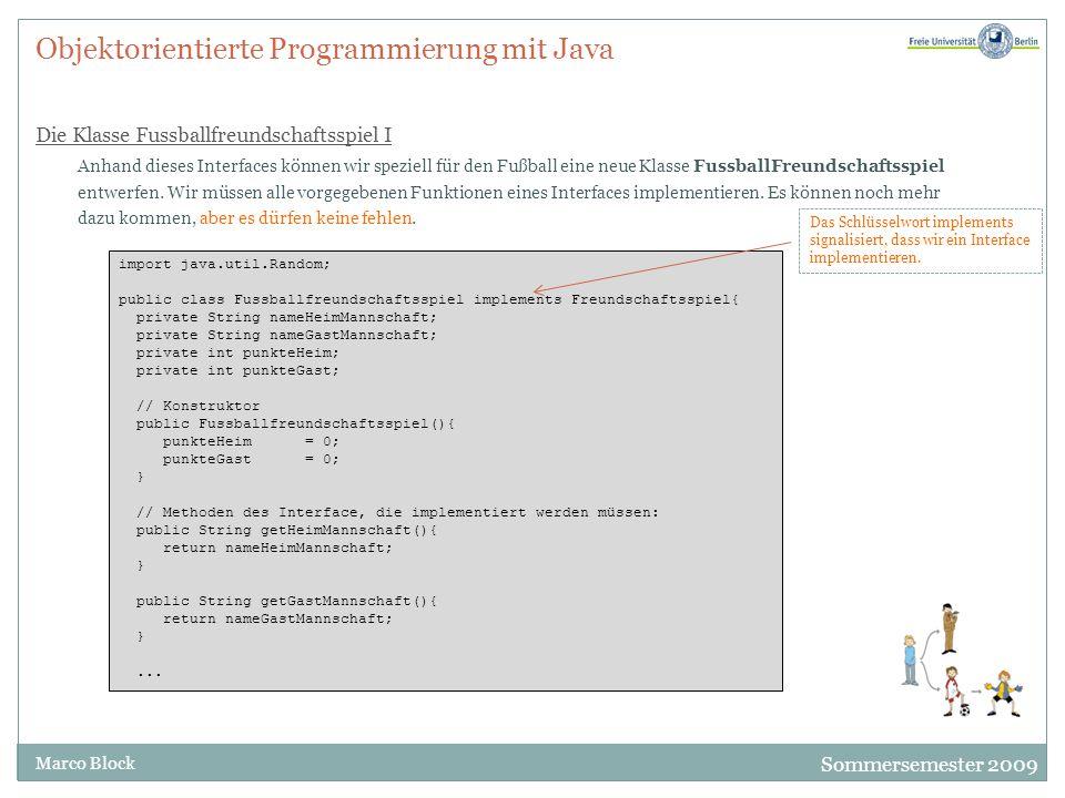 Sommersemester 2009 Marco Block Objektorientierte Programmierung mit Java Die Klasse Fussballfreundschaftsspiel I Anhand dieses Interfaces können wir