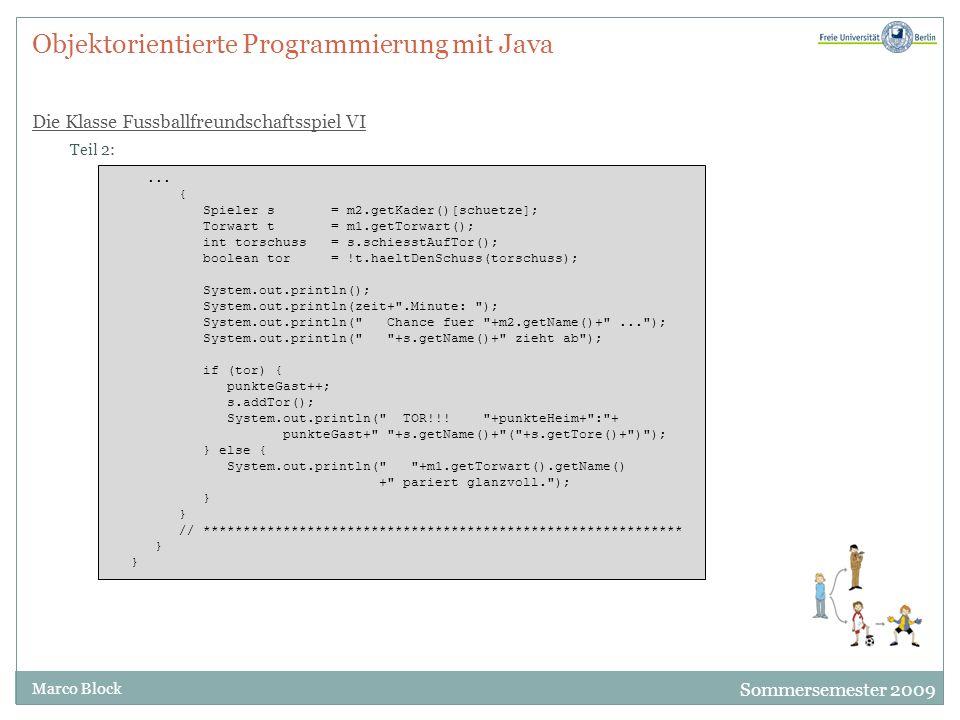 Sommersemester 2009 Marco Block Objektorientierte Programmierung mit Java Die Klasse Fussballfreundschaftsspiel VI Teil 2:... { Spieler s = m2.getKade