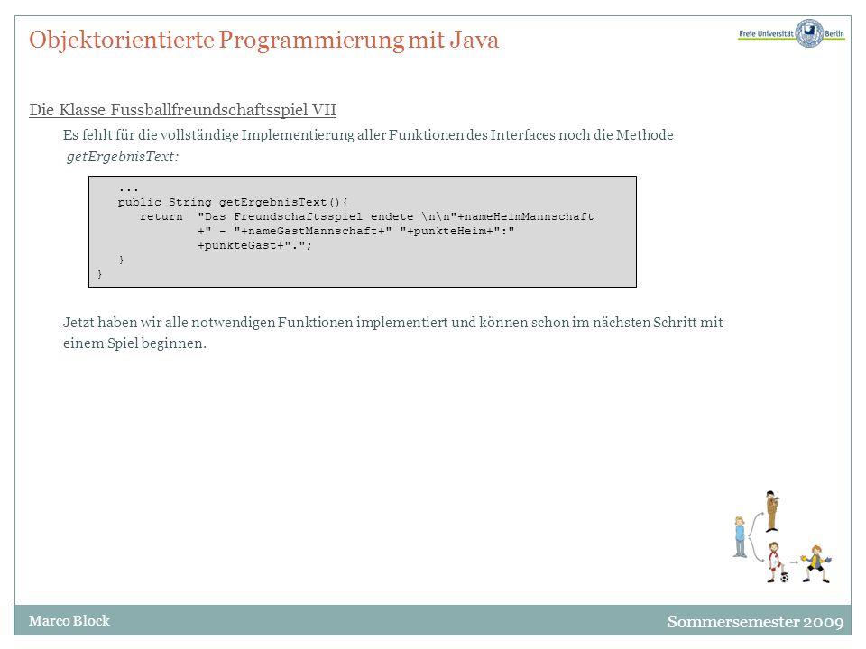Sommersemester 2009 Marco Block Objektorientierte Programmierung mit Java Die Klasse Fussballfreundschaftsspiel VII Es fehlt für die vollständige Impl