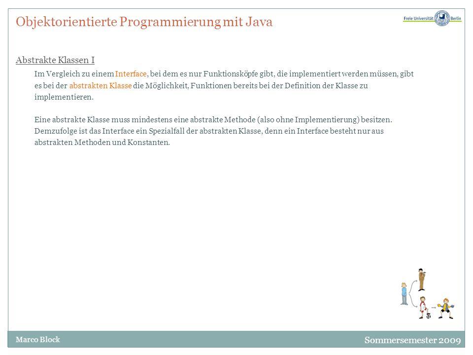 Sommersemester 2009 Marco Block Objektorientierte Programmierung mit Java Abstrakte Klassen I Im Vergleich zu einem Interface, bei dem es nur Funktion